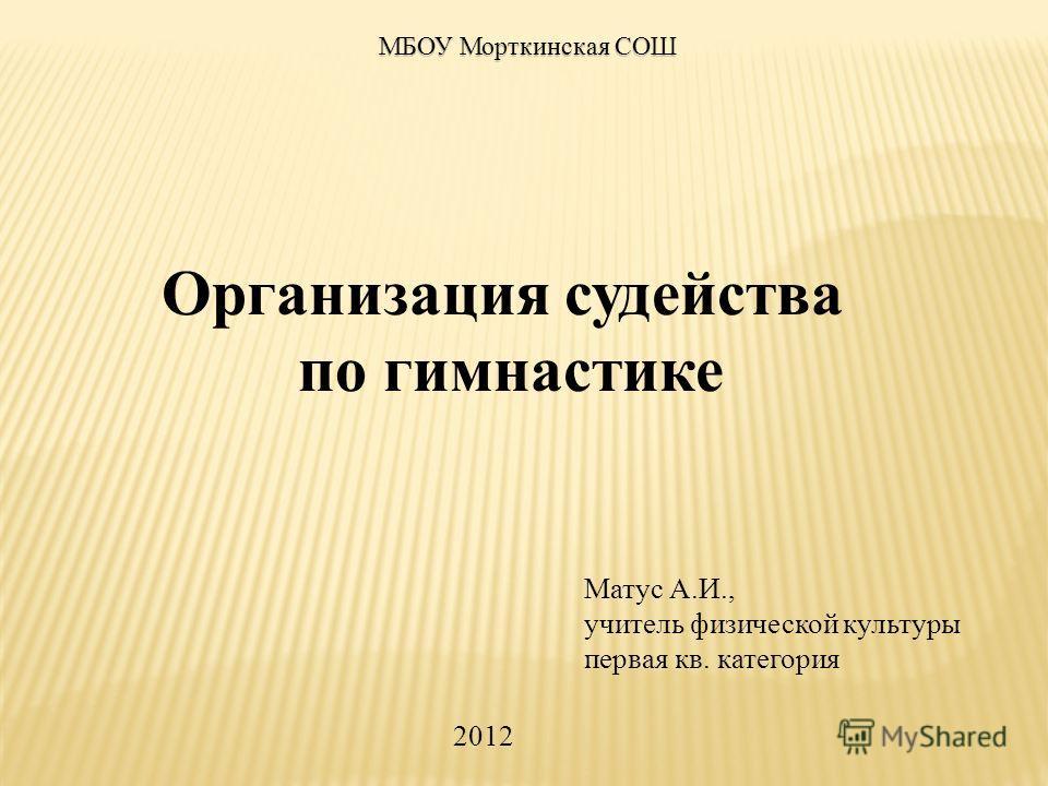 Организация судейства по гимнастике Матус А.И., учитель физической культуры первая кв. категория МБОУ Морткинская СОШ 2012