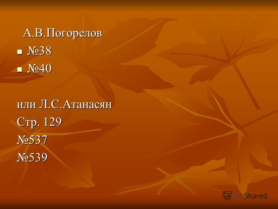 А.В.Погорелов А.В.Погорелов 38 38 40 40 или Л.С.Атанасян Стр. 129 537539