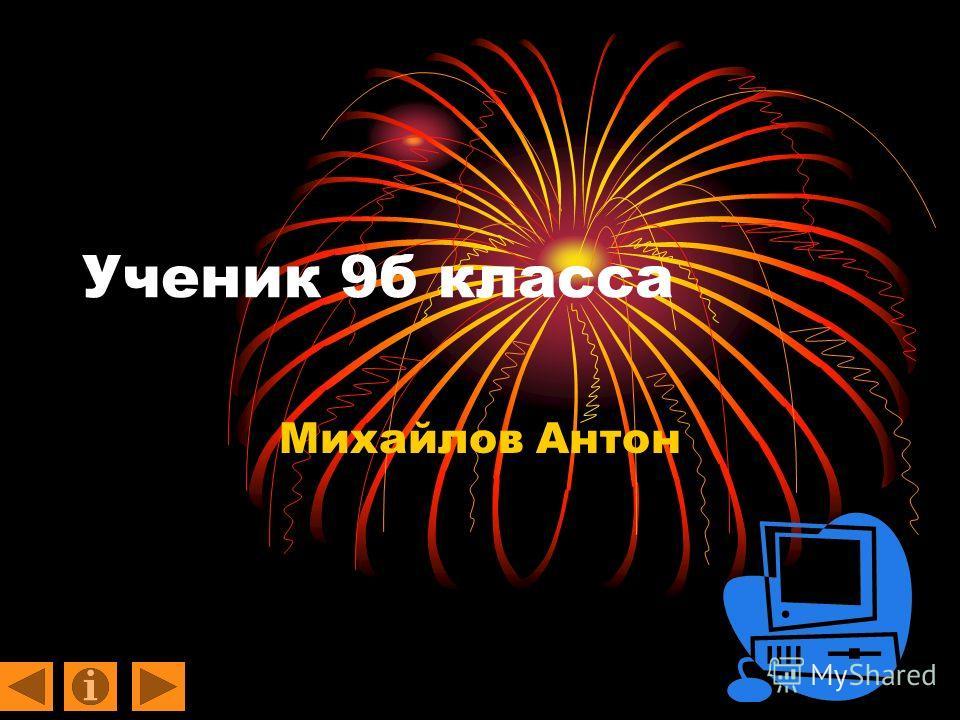 Ученик 9б класса Михайлов Антон