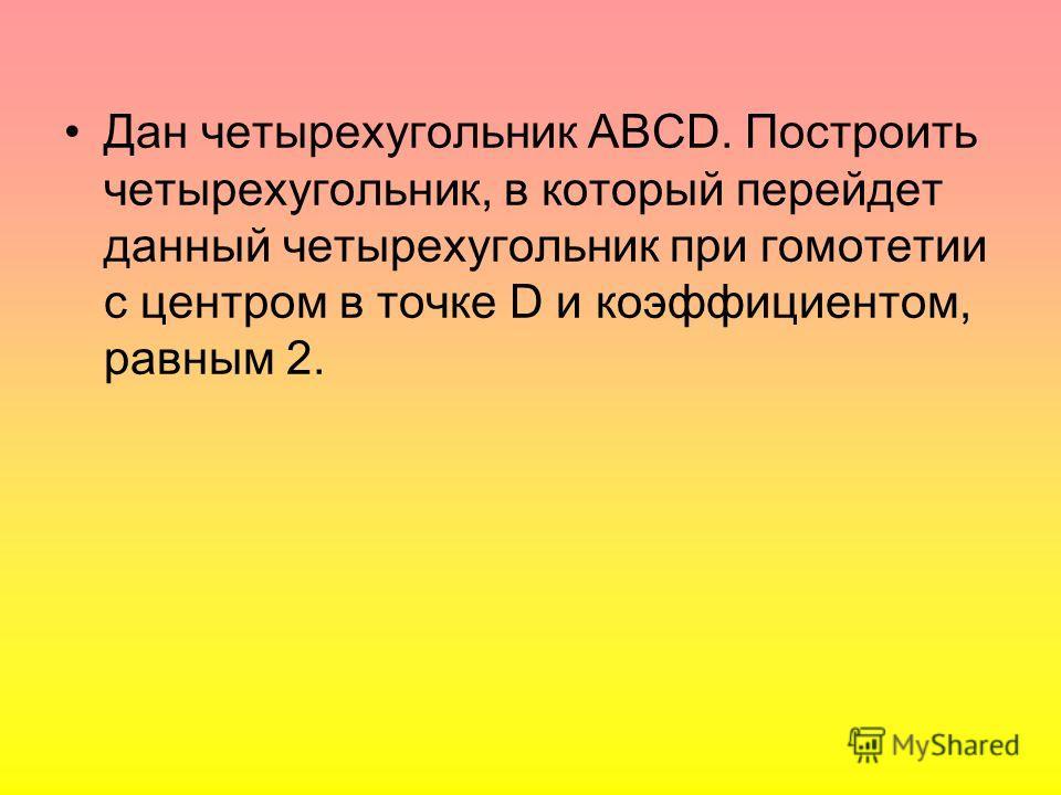 Дан четырехугольник ABCD. Построить четырехугольник, в который перейдет данный четырехугольник при гомотетии с центром в точке D и коэффициентом, равным 2.