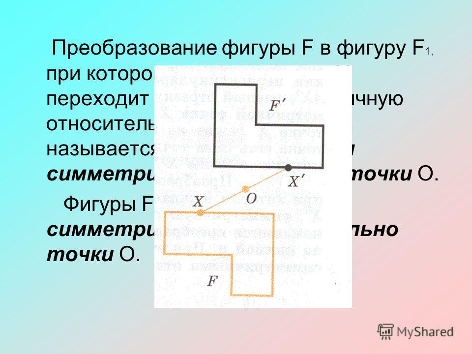 Преобразование фигуры F в фигуру F 1, при котором каждая ее точка Х переходит в точку Х', симметричную относительно данной точки О, называется преобразованием симметрии относительно точки О. Фигуры F и F 1 называются симметричными относительно точки