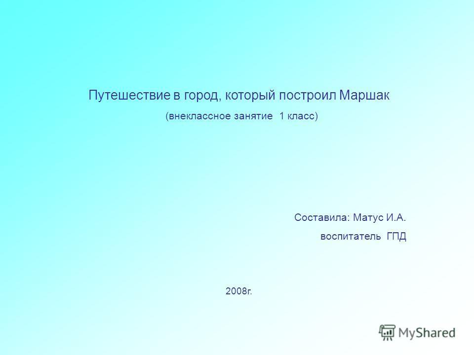 Путешествие в город, который построил Маршак (внеклассное занятие 1 класс) Составила: Матус И.А. воспитатель ГПД 2008г.