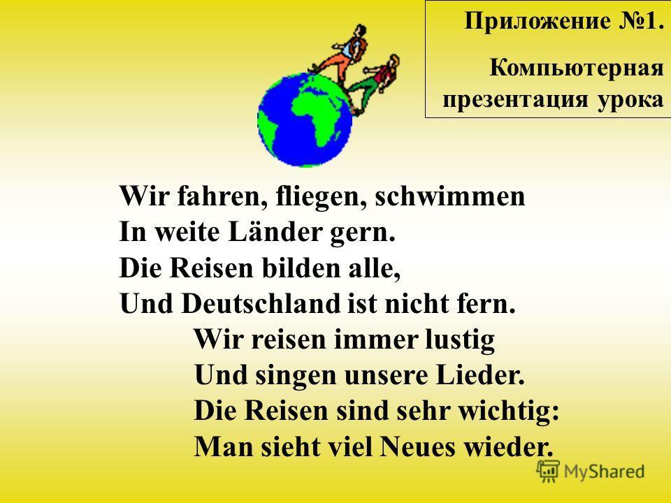 Wir fahren, fliegen, schwimmen In weite Länder gern. Die Reisen bilden alle, Und Deutschland ist nicht fern. Wir reisen immеr lustig Und singen unsere Lieder. Die Reisen sind sеhr wichtig: Man sieht viel Neues wieder. Приложение 1. Компьютерная презе
