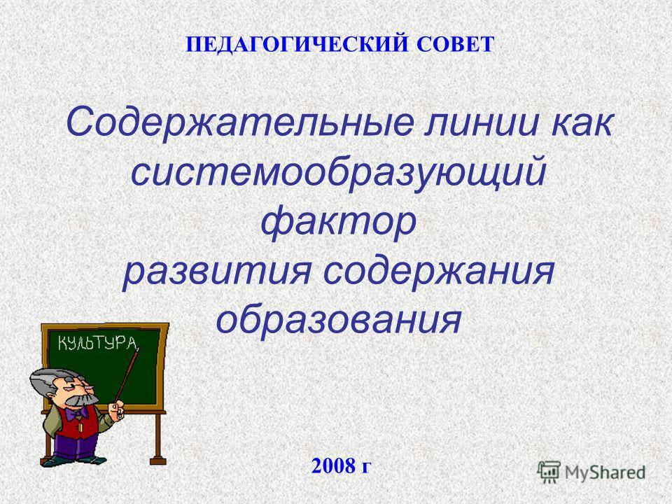 Содержательные линии как системообразующий фактор развития содержания образования ПЕДАГОГИЧЕСКИЙ СОВЕТ 2008 г
