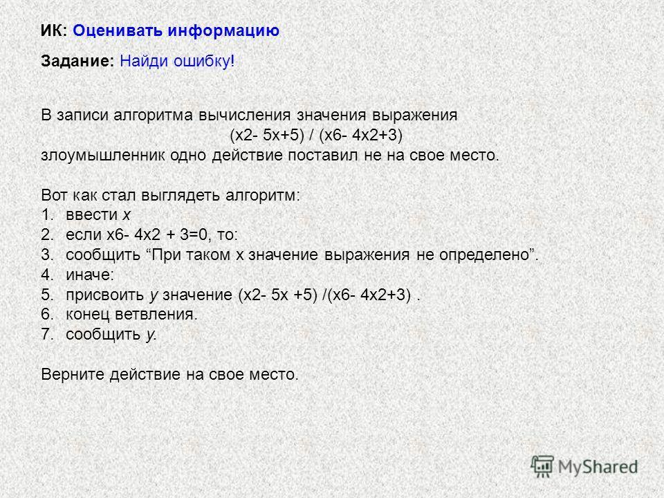 В записи алгоритма вычисления значения выражения (х2- 5х+5) / (х6- 4х2+3) злоумышленник одно действие поставил не на свое место. Вот как стал выглядеть алгоритм: 1.ввести х 2.если х6- 4х2 + 3=0, то: 3.сообщить При таком х значение выражения не опреде