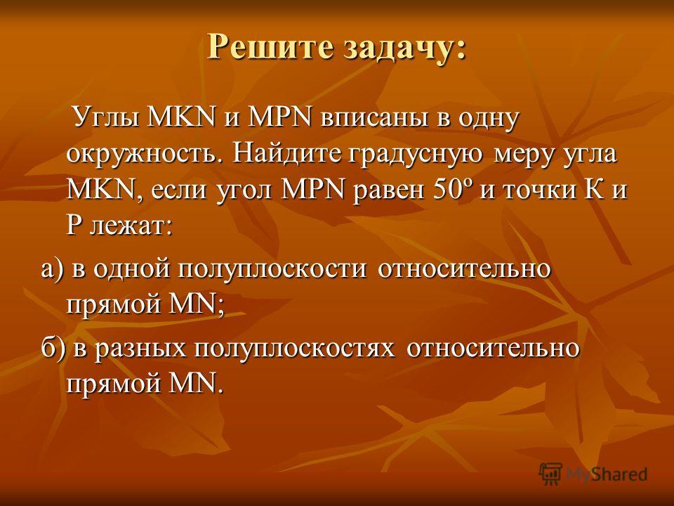 Решите задачу: Углы MKN и MPN вписаны в одну окружность. Найдите градусную меру угла MKN, если угол MPN равен 50º и точки К и Р лежат: Углы MKN и MPN вписаны в одну окружность. Найдите градусную меру угла MKN, если угол MPN равен 50º и точки К и Р ле