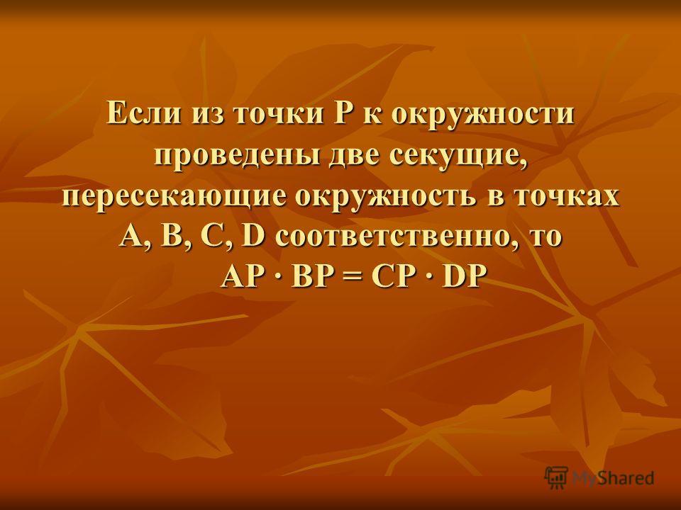 Если из точки Р к окружности проведены две секущие, пересекающие окружность в точках А, В, С, D соответственно, то АР ВР = СР DР
