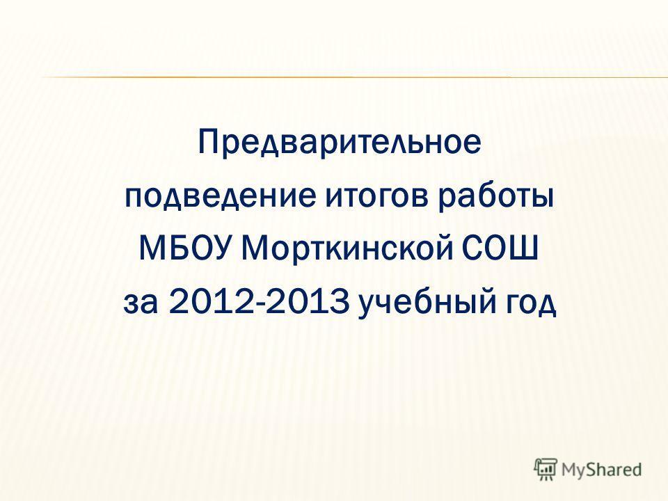 Предварительное подведение итогов работы МБОУ Морткинской СОШ за 2012-2013 учебный год