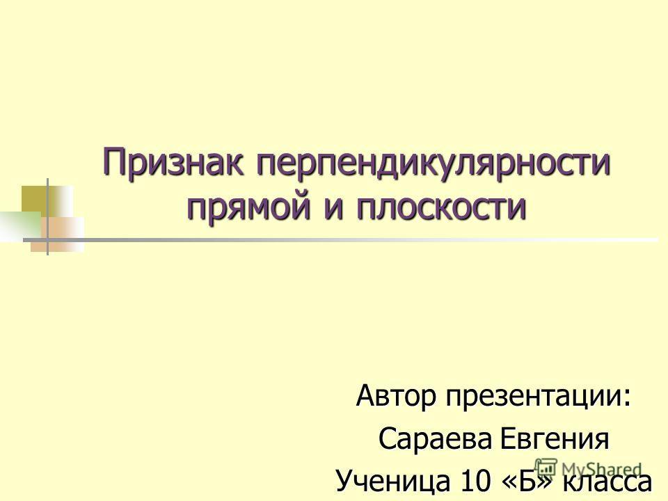 Признак перпендикулярности прямой и плоскости Автор презентации: Сараева Евгения Ученица 10 «Б» класса