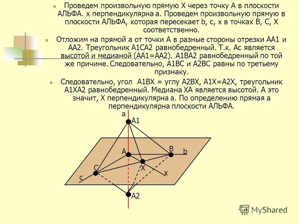 Проведем произвольную прямую Х через точку А в плоскости АЛЬФА. x перпендикулярна a. Проведем произвольную прямую в плоскости АЛЬФА, которая пересекает b, c, x в точках B, C, Х соответственно. Отложим на прямой a от точки А в разные стороны отрезки А