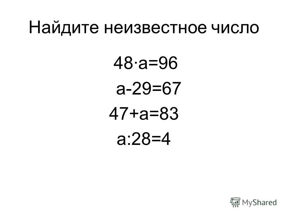 Найдите неизвестное число 48·a=96 а-29=67 47+а=83 а:28=4
