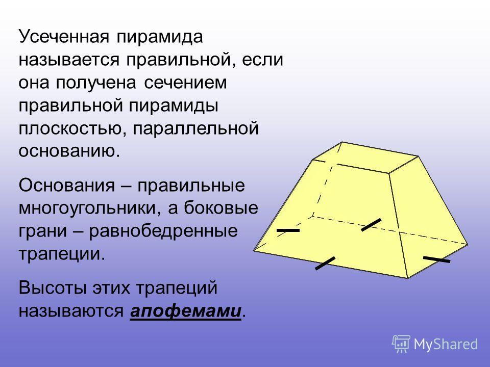 Усеченная пирамида называется правильной, если она получена сечением правильной пирамиды плоскостью, параллельной основанию. Основания – правильные многоугольники, а боковые грани – равнобедренные трапеции. Высоты этих трапеций называются апофемами.