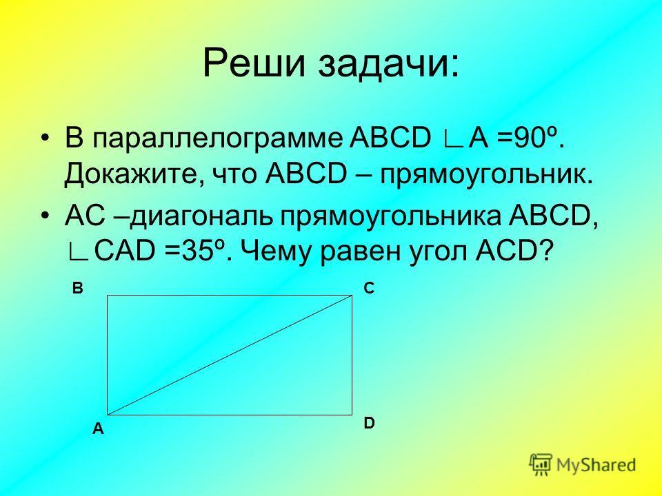 Реши задачи: В параллелограмме ABCD А =90º. Докажите, что ABCD – прямоугольник. АС –диагональ прямоугольника ABCD, САD =35º. Чему равен угол АСD? А D СВ
