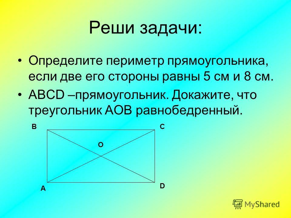Реши задачи: Определите периметр прямоугольника, если две его стороны равны 5 см и 8 см. ABCD –прямоугольник. Докажите, что треугольник АОВ равнобедренный. А D СВ О