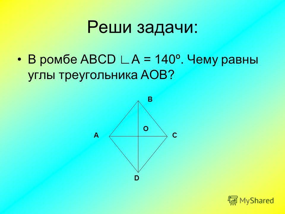 Реши задачи: В ромбе ABCD А = 140º. Чему равны углы треугольника АОВ? В D АС О