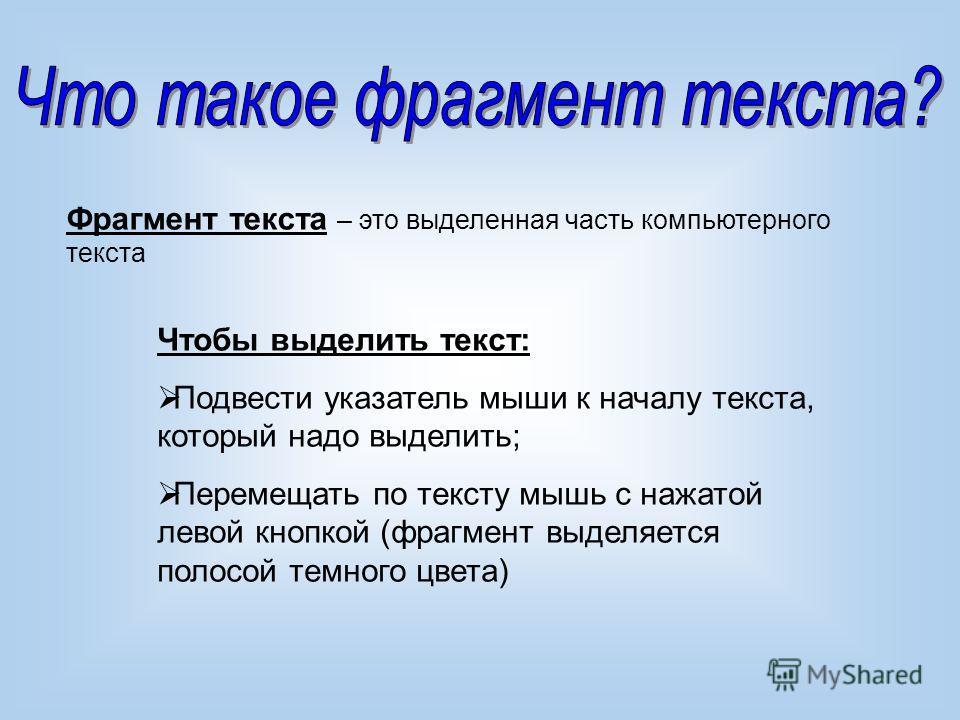 Фрагмент текста – это выделенная часть компьютерного текста Чтобы выделить текст: Подвести указатель мыши к началу текста, который надо выделить; Перемещать по тексту мышь с нажатой левой кнопкой (фрагмент выделяется полосой темного цвета)