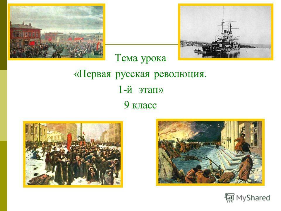 Тема урока «Первая русская революция. 1-й этап» 9 класс