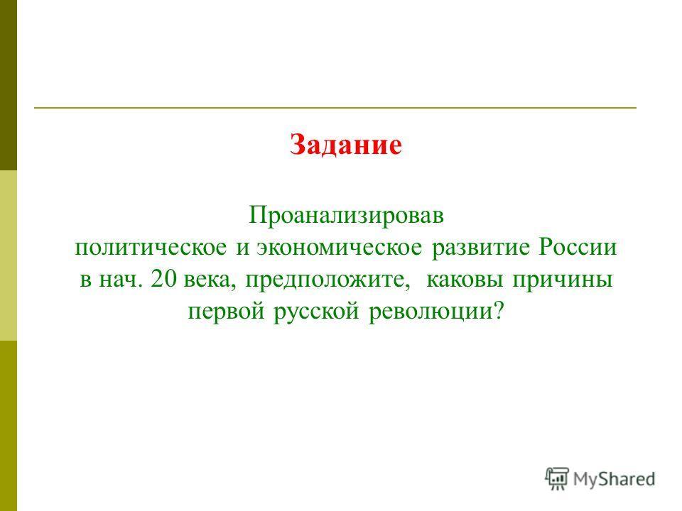 Задание Проанализировав политическое и экономическое развитие России в нач. 20 века, предположите, каковы причины первой русской революции?