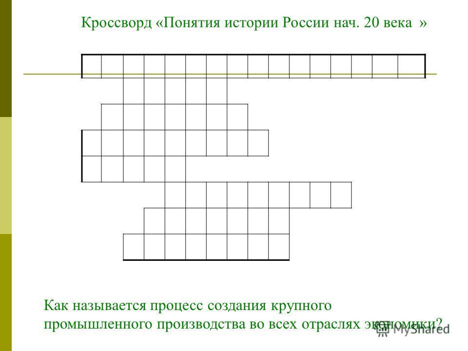 Как называется процесс создания крупного промышленного производства во всех отраслях экономики? Кроссворд «Понятия истории России нач. 20 века »