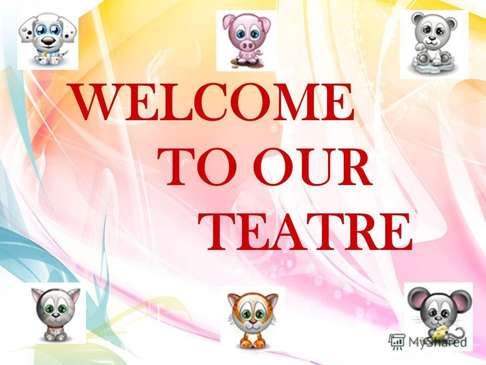 WELCOME TO OUR TEATRE