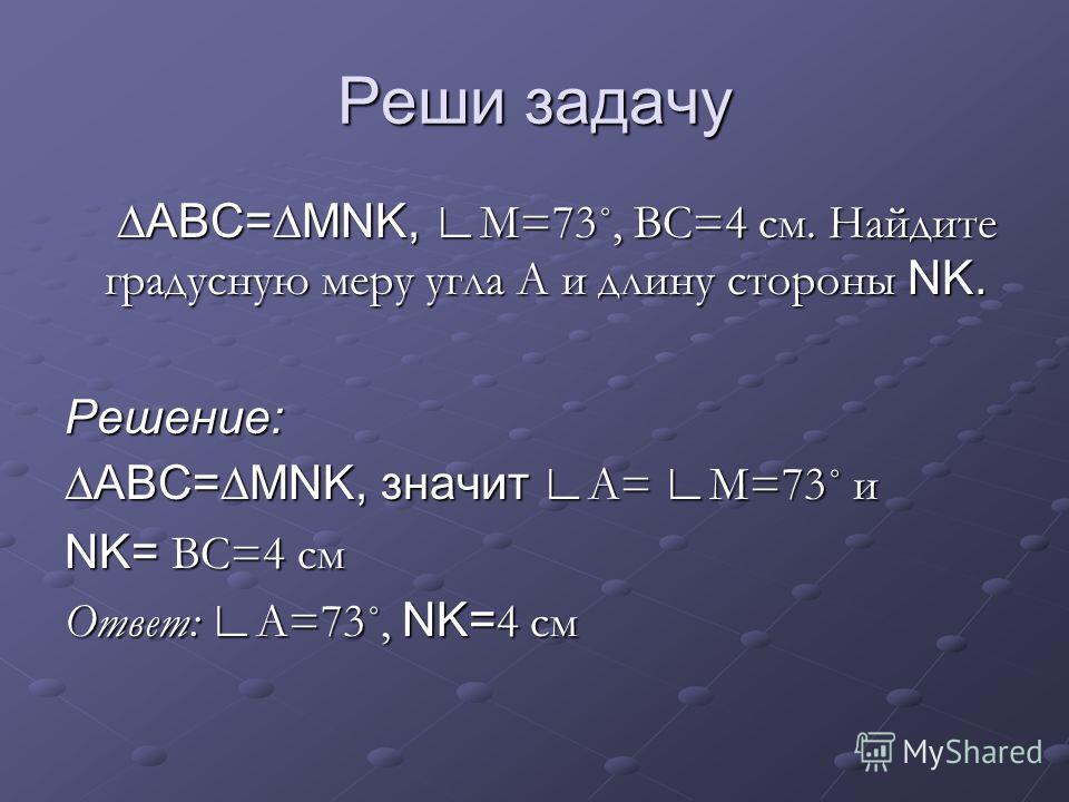 Реши задачу АВС=MNK, М=73˚, ВС=4 см. Найдите градусную меру угла А и длину стороны NK. АВС=MNK, М=73˚, ВС=4 см. Найдите градусную меру угла А и длину стороны NK.Решение: АВС=MNK, значит А= М=73˚ и NK= ВС=4 см Ответ: А=73˚, NK= 4 см
