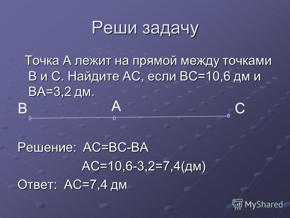 Реши задачу Точка А лежит на прямой между точками В и С. Найдите АС, если ВС=10,6 дм и ВА=3,2 дм. Точка А лежит на прямой между точками В и С. Найдите АС, если ВС=10,6 дм и ВА=3,2 дм. Решение: АС=ВС-ВА АС=10,6-3,2=7,4(дм) АС=10,6-3,2=7,4(дм) Ответ: А