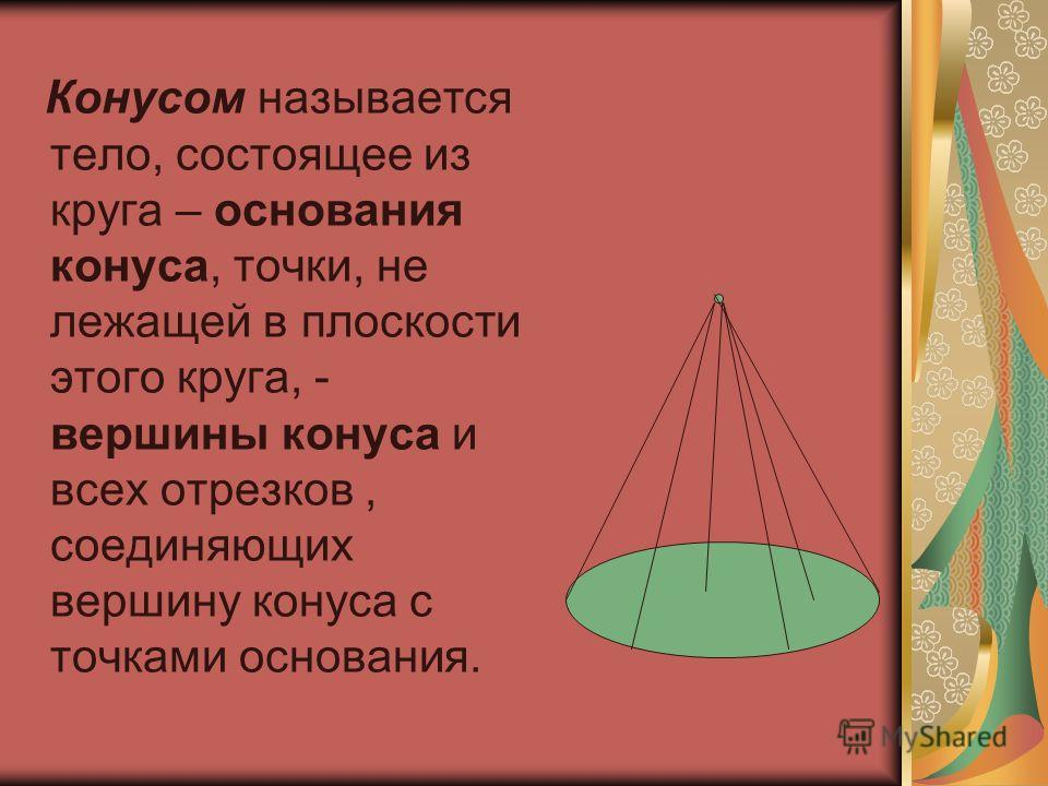 Конусом называется тело, состоящее из круга – основания конуса, точки, не лежащей в плоскости этого круга, - вершины конуса и всех отрезков, соединяющих вершину конуса с точками основания.