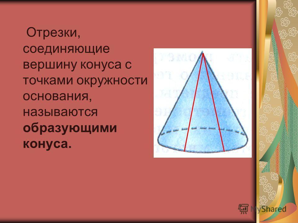 Отрезки, соединяющие вершину конуса с точками окружности основания, называются образующими конуса.