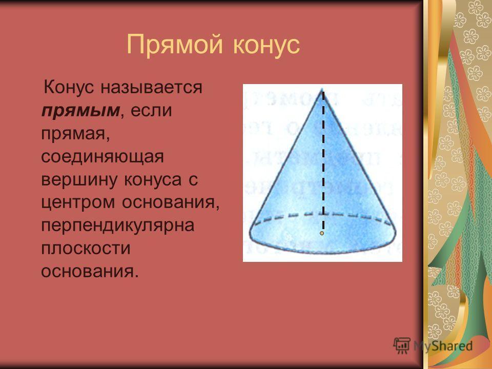 Прямой конус Конус называется прямым, если прямая, соединяющая вершину конуса с центром основания, перпендикулярна плоскости основания.