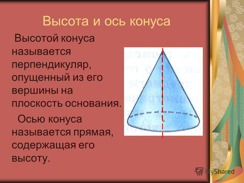 Высота и ось конуса Высотой конуса называется перпендикуляр, опущенный из его вершины на плоскость основания. Осью конуса называется прямая, содержащая его высоту.