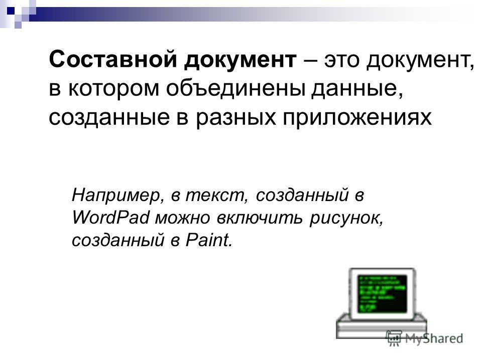 Составной документ – это документ, в котором объединены данные, созданные в разных приложениях Например, в текст, созданный в WordPad можно включить рисунок, созданный в Paint.
