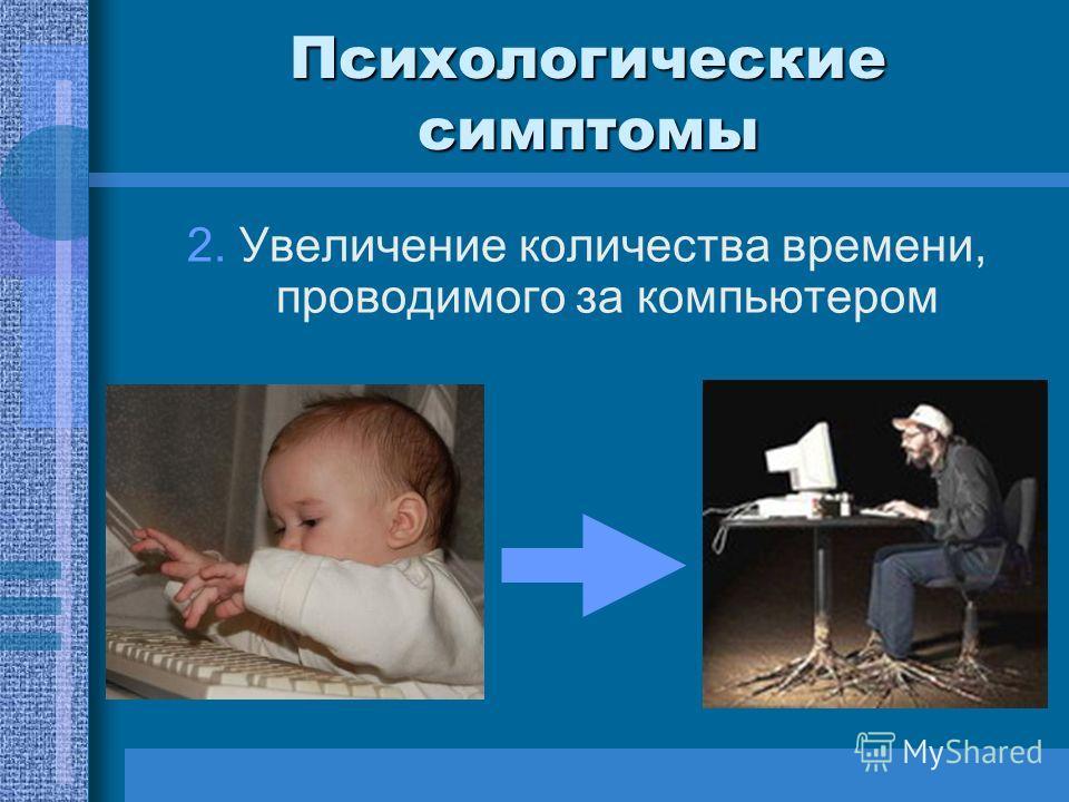 Психологические симптомы 2. Увеличение количества времени, проводимого за компьютером
