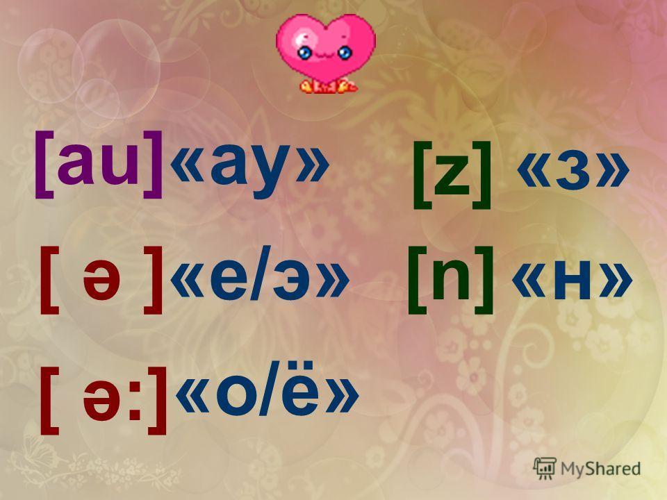 [аu] [ ә ] [ ә:] [z][z] [n][n] «ау» «е/э» «о/ё» «з» «н»