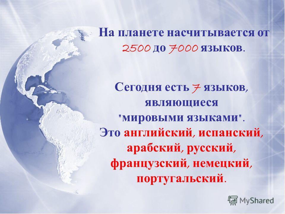 На планете насчитывается от 2500 до 7000 языков. Сегодня есть 7 языков, являющиеся  мировыми языками . Это английский, испанский, арабский, русский, французский, немецкий, португальский.
