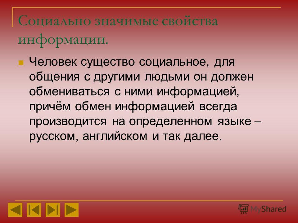 Социально значимые свойства информации. Человек существо социальное, для общения с другими людьми он должен обмениваться с ними информацией, причём обмен информацией всегда производится на определенном языке – русском, английском и так далее.