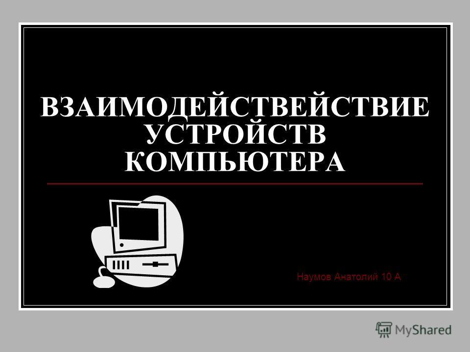 ВЗАИМОДЕЙСТВЕЙСТВИЕ УСТРОЙСТВ КОМПЬЮТЕРА Наумов Анатолий 10 А