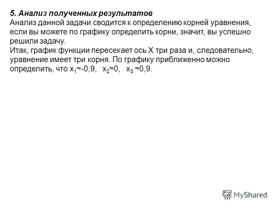 5. Анализ полученных результатов Анализ данной задачи сводится к определению корней уравнения, если вы можете по графику определить корни, значит, вы успешно решили задачу. Итак, график функции пересекает ось X три раза и, следовательно, уравнение им