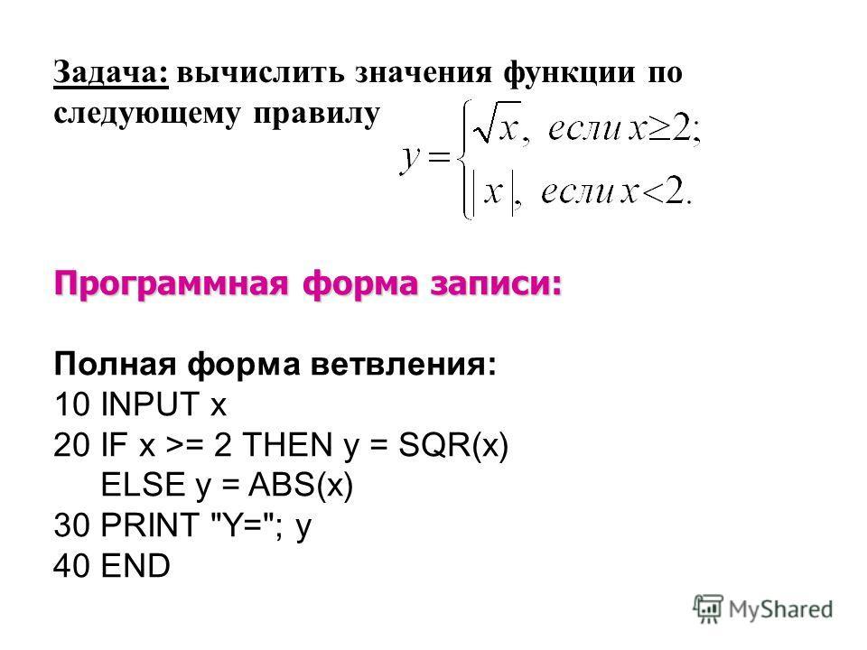 Программная форма записи: Полная форма ветвления: 10 INPUT x 20 IF x >= 2 THEN y = SQR(x) ELSE y = ABS(x) 30 PRINT Y=; y 40 END Задача: вычислить значения функции по следующему правилу