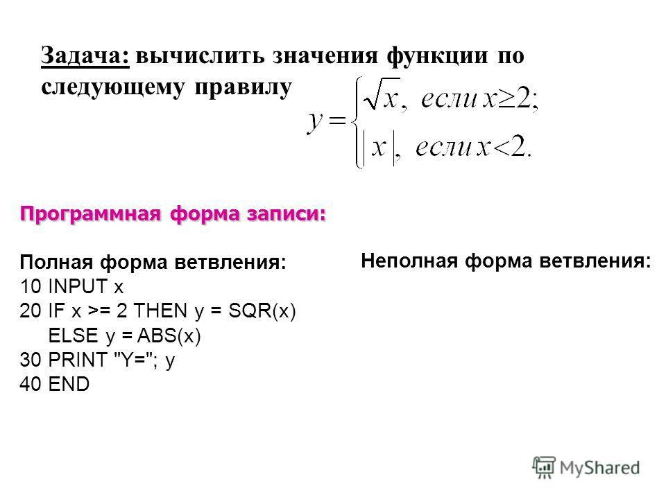 Программная форма записи: Полная форма ветвления: 10 INPUT x 20 IF x >= 2 THEN y = SQR(x) ELSE y = ABS(x) 30 PRINT Y=; y 40 END Задача: вычислить значения функции по следующему правилу Неполная форма ветвления: