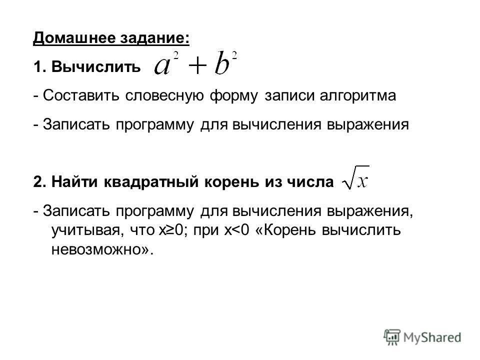 Домашнее задание: 1.Вычислить - Составить словесную форму записи алгоритма - Записать программу для вычисления выражения 2.Найти квадратный корень из числа - Записать программу для вычисления выражения, учитывая, что x0; при x