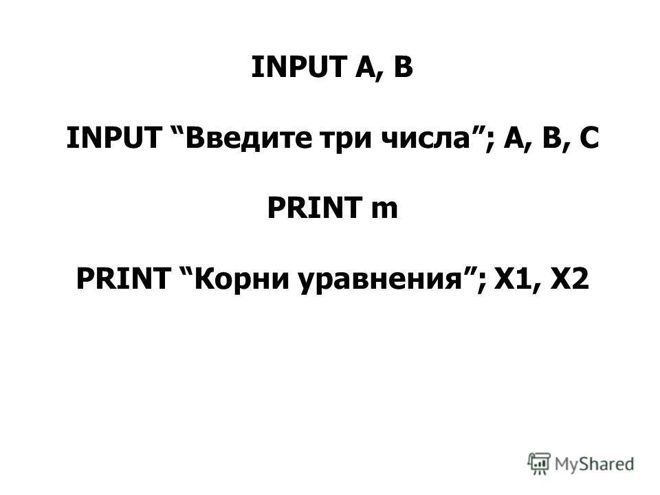 INPUT А, В INPUT Введите три числа; А, В, С PRINT m PRINT Корни уравнения; X1, X2
