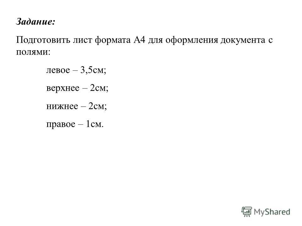 Задание: Подготовить лист формата А4 для оформления документа с полями: левое – 3,5см; верхнее – 2см; нижнее – 2см; правое – 1см.