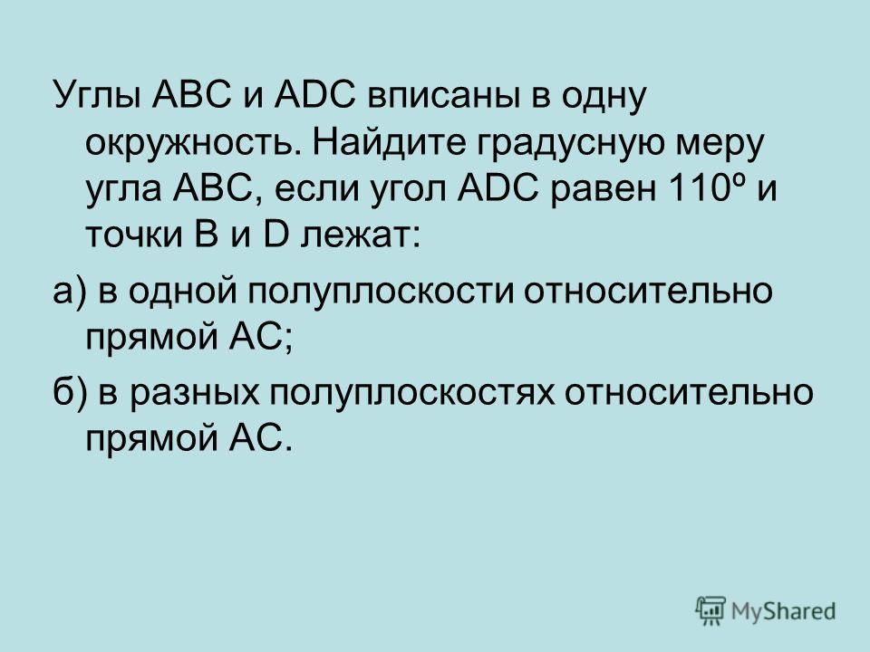 Углы АВС и ADC вписаны в одну окружность. Найдите градусную меру угла АВС, если угол ADC равен 110º и точки В и D лежат: а) в одной полуплоскости относительно прямой AC; б) в разных полуплоскостях относительно прямой AC.