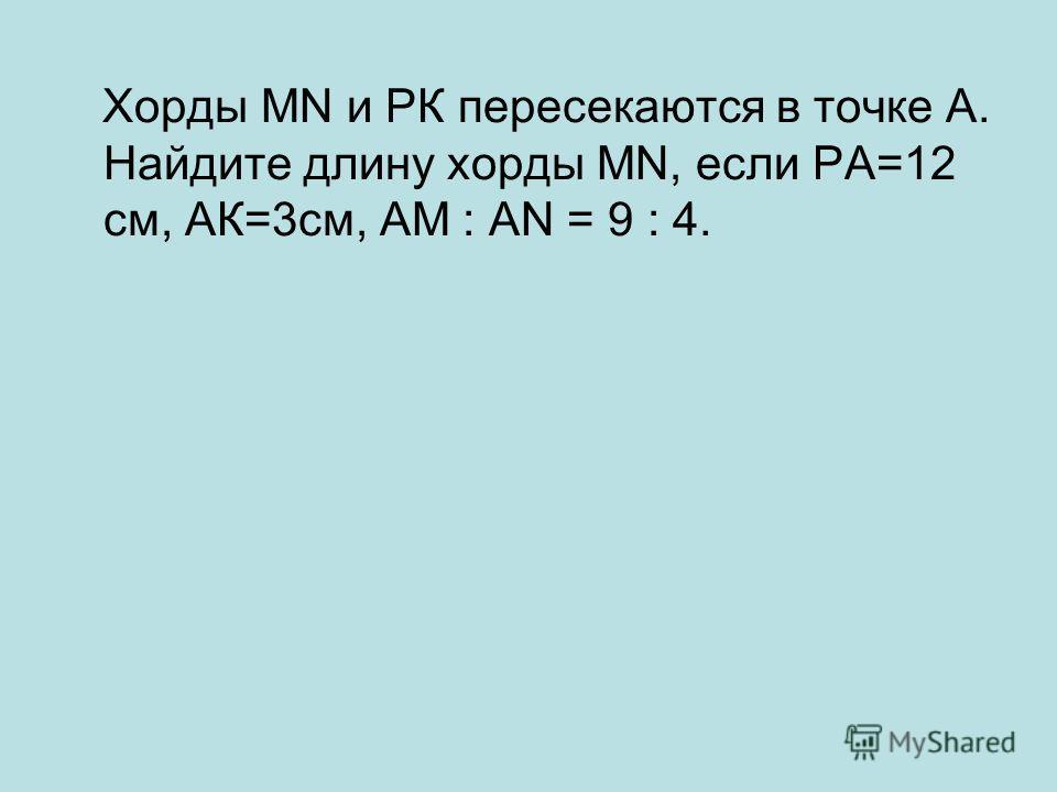 Хорды MN и РК пересекаются в точке А. Найдите длину хорды MN, если РА=12 см, АК=3см, АМ : АN = 9 : 4.