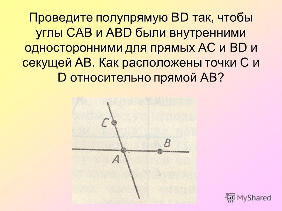 Проведите полупрямую ВD так, чтобы углы САВ и АВD были внутренними односторонними для прямых АС и ВD и секущей АВ. Как расположены точки С и D относительно прямой АВ?