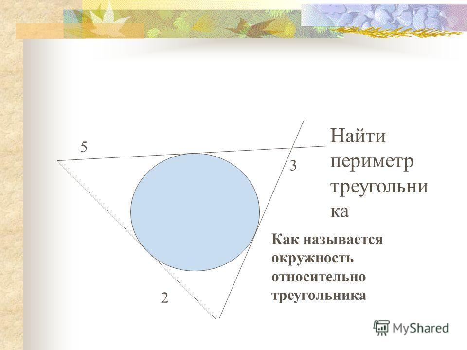 Найти периметр треугольни ка Как называется окружность относительно треугольника 5 2 3