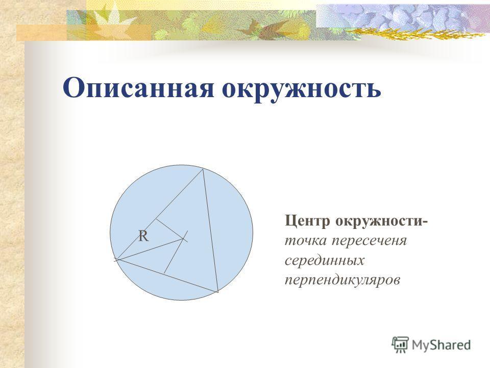 Описанная окружность R Центр окружности- точка пересеченя серединных перпендикуляров