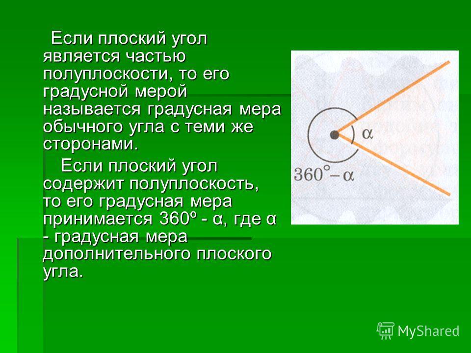 Если плоский угол является частью полуплоскости, то его градусной мерой называется градусная мера обычного угла с теми же сторонами. Если плоский угол является частью полуплоскости, то его градусной мерой называется градусная мера обычного угла с тем