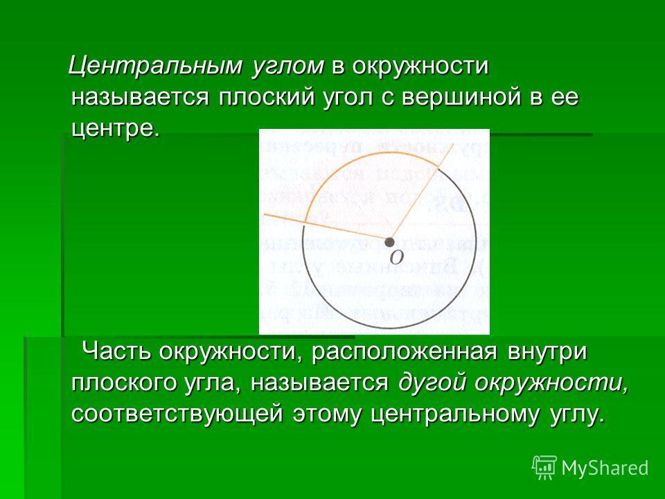 Центральным углом в окружности называется плоский угол с вершиной в ее центре. Центральным углом в окружности называется плоский угол с вершиной в ее центре. Часть окружности, расположенная внутри плоского угла, называется дугой окружности, соответст