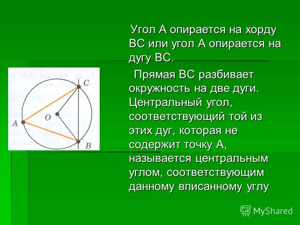 Угол А опирается на хорду ВС или угол А опирается на дугу ВС. Угол А опирается на хорду ВС или угол А опирается на дугу ВС. Прямая ВС разбивает окружность на две дуги. Центральный угол, соответствующий той из этих дуг, которая не содержит точку А, на
